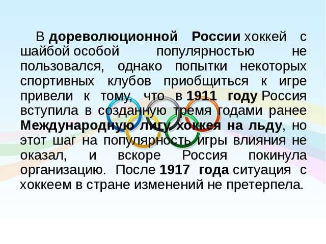 Вдореволюционной Россиихоккей с шайбойособой популярностью не пользовался,...