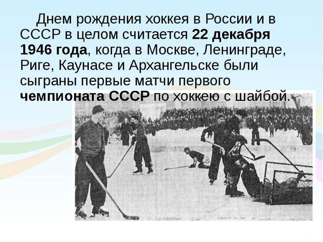 Днем рождения хоккея в России и в СССР в целом считается 22 декабря 1946 года...