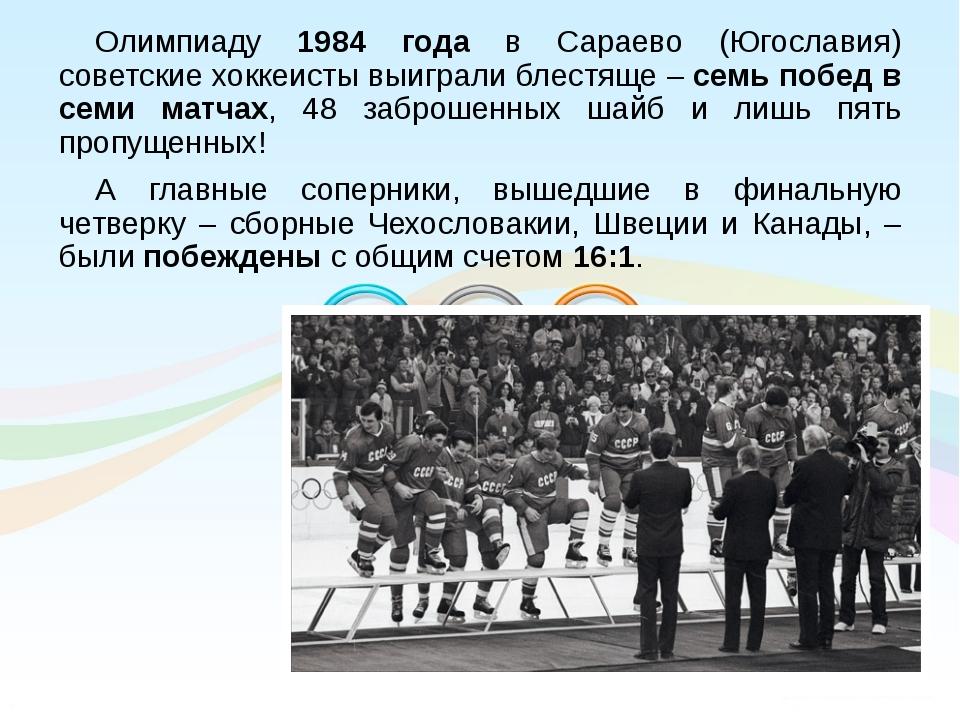 Олимпиаду 1984 года в Сараево (Югославия) советские хоккеисты выиграли блестя...