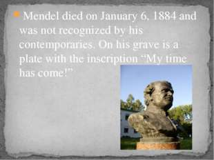 Mendel died on January 6, 1884 and was not recognized by his contemporaries.