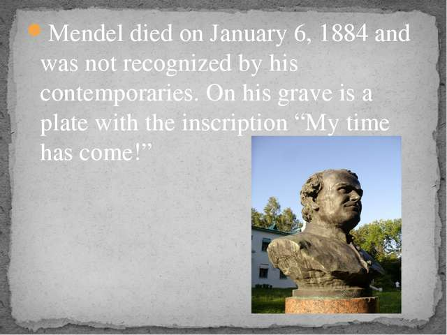 Mendel died on January 6, 1884 and was not recognized by his contemporaries....