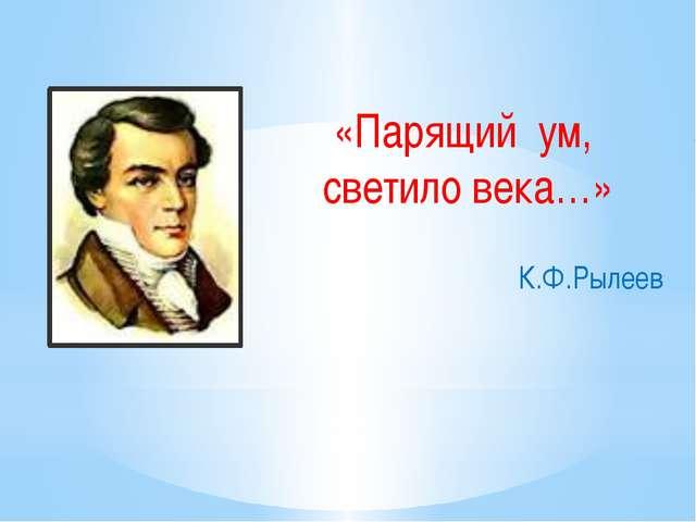 «Парящий ум, светило века…» К.Ф.Рылеев