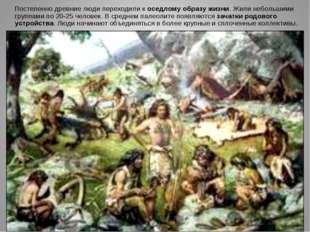 Постепенно древние люди переходили к оседлому образу жизни. Жили небольшими