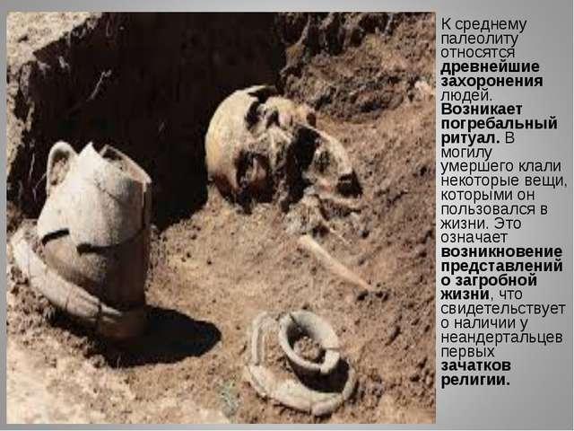 К среднему палеолиту относятся древнейшие захоронения людей. Возникает погре...
