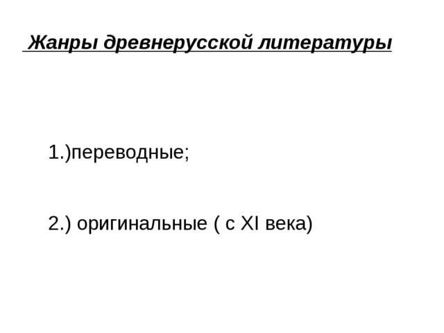 Жанры древнерусской литературы 1.)переводные; 2.) оригинальные ( с XI века)