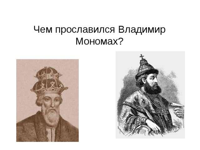 Чем прославился Владимир Мономах?