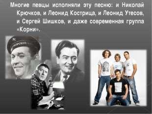Многие певцы исполняли эту песню: и Николай Крючков, и Леонид Кострица, и Лео