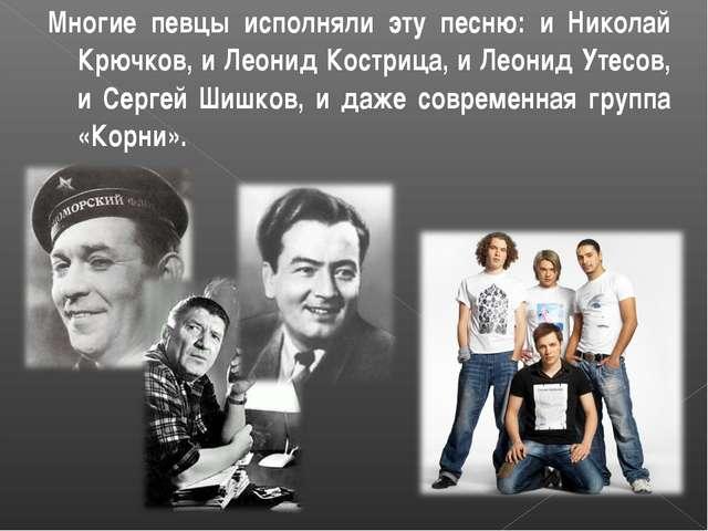 Многие певцы исполняли эту песню: и Николай Крючков, и Леонид Кострица, и Лео...