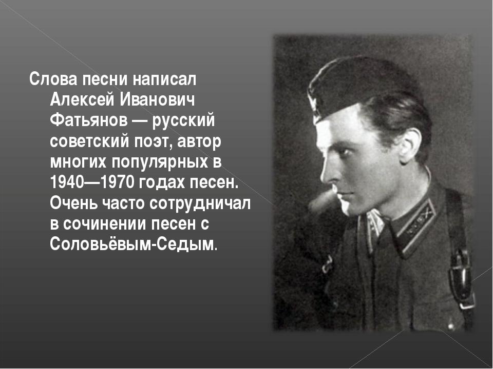 Слова песни написал Алексей Иванович Фатьянов — русский советский поэт, автор...