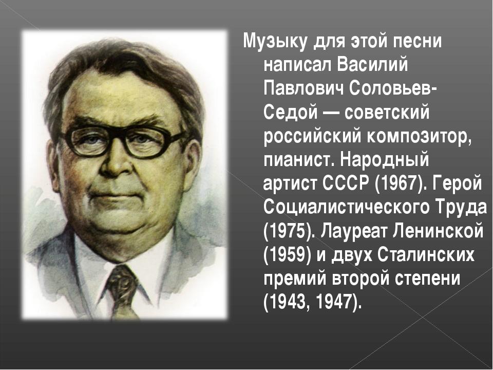 Музыку для этой песни написал Василий Павлович Соловьев-Седой — советский рос...
