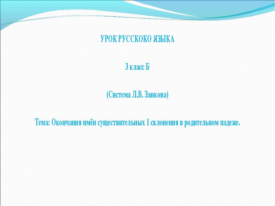 УРОК РУССКОКО ЯЗЫКА 3 класс Б (Система Л.В. Занкова) Тема: Окончания имён сущ...