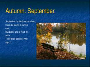 Autumn. September. September is the time for school, It can be warm, it can b