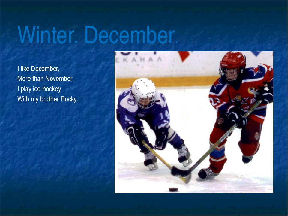 Winter. December. I like December, More than November. I play ice-hockey With...