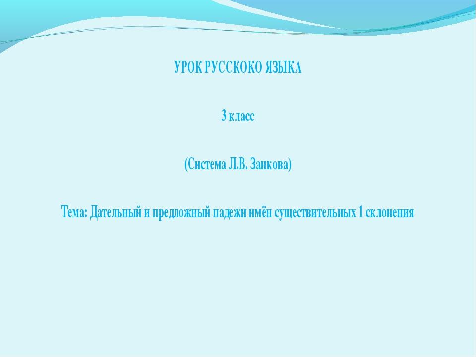 УРОК РУССКОКО ЯЗЫКА 3 класс (Система Л.В. Занкова) Тема: Дательный и предложн...