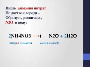 Лишь аммония нитрат Не даст кислорода – Образует, разлагаясь, N2O и воду: 2N