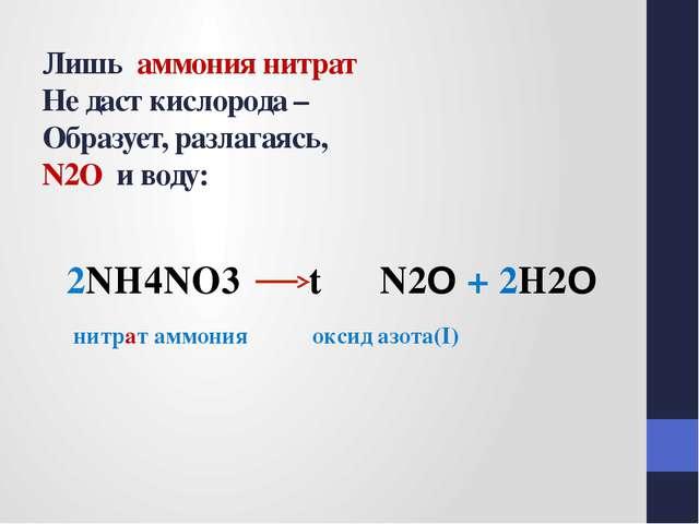 Лишь аммония нитрат Не даст кислорода – Образует, разлагаясь, N2O и воду: 2N...