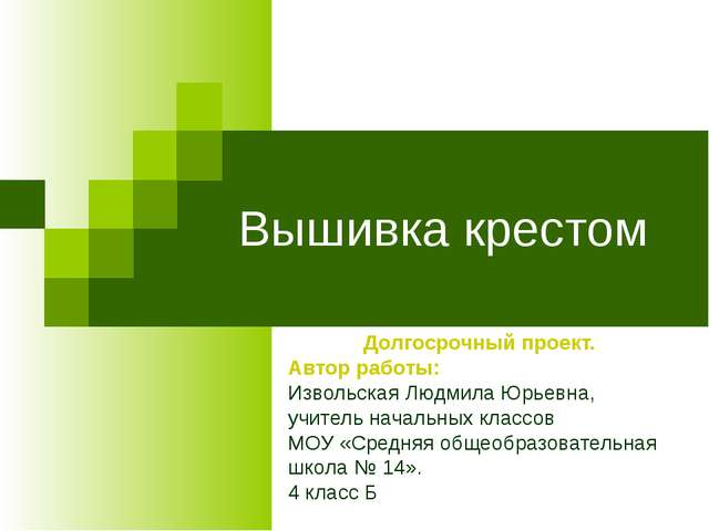 Вышивка крестом Долгосрочный проект. Автор работы: Извольская Людмила Юрьевна...