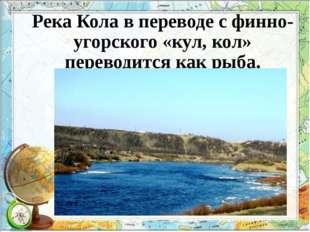 Река Кола в переводе с финно-угорского «кул, кол» переводится как рыба.