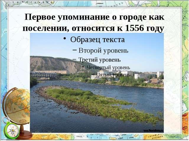 Первое упоминание о городе как поселении, относится к 1556 году