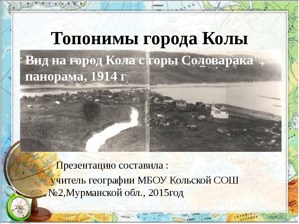 Топонимы города Колы Презентацию составила : учитель географии МБОУ Кольской...