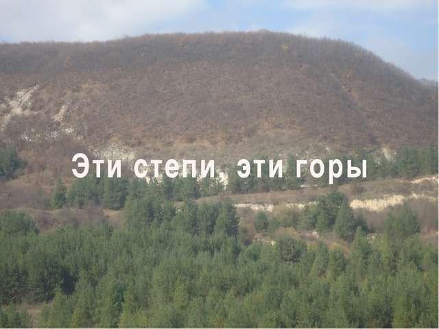 Эти степи, эти горы