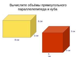 Вычислите объёмы прямоугольного параллелепипеда и куба 5 см 5 см 5 см 6 см 3