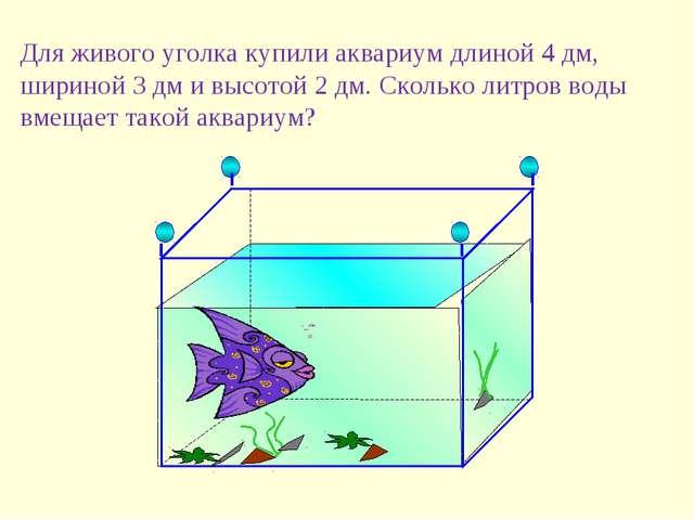 Для живого уголка купили аквариум длиной 4 дм, шириной 3 дм и высотой 2 дм. С...