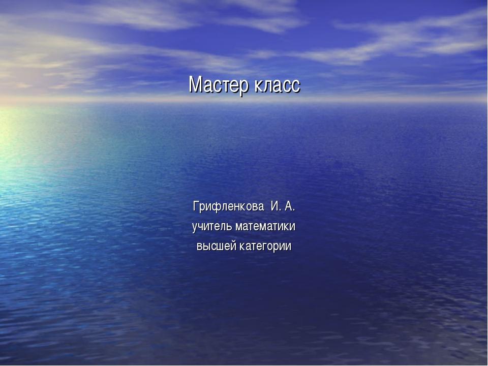 Мастер класс Грифленкова И. А. учитель математики высшей категории