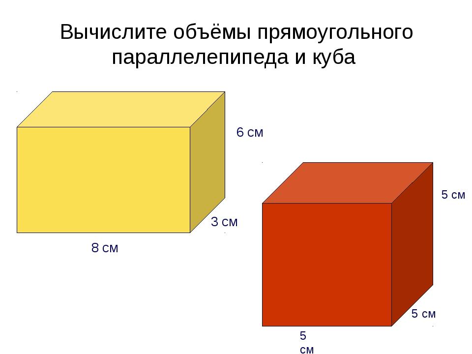 Вычислите объёмы прямоугольного параллелепипеда и куба 5 см 5 см 5 см 6 см 3...