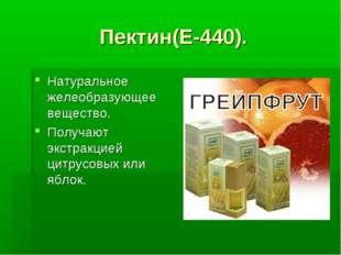Пектин(Е-440). Натуральное желеобразующее вещество. Получают экстракцией цитр
