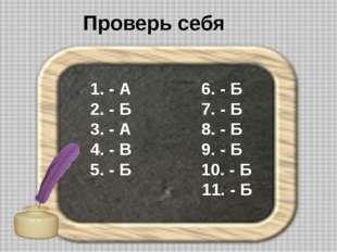 Проверь себя 1. - А 6. - Б 2. - Б 7. - Б 3. - А 8. - Б 4. - В 9. - Б 5. - Б 1