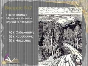 Вопрос №7 После визита к Манилову Чичиков случайно попадает: А) к Собакевичу;