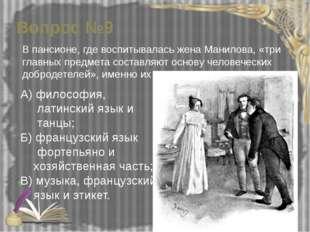 Вопрос №9 В пансионе, где воспитывалась жена Манилова, «три главных предмета