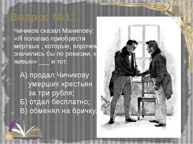 Вопрос №11 Чичиков сказал Манилову: «Я полагаю приобрести мёртвых , которые,...