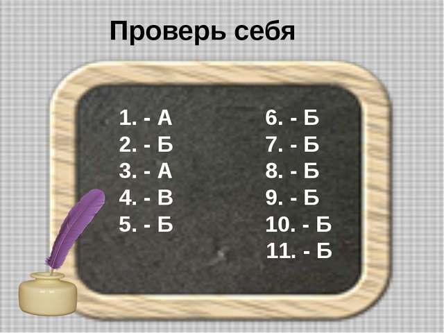 Проверь себя 1. - А 6. - Б 2. - Б 7. - Б 3. - А 8. - Б 4. - В 9. - Б 5. - Б 1...