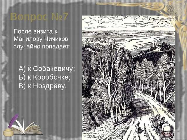 Вопрос №7 После визита к Манилову Чичиков случайно попадает: А) к Собакевичу;...