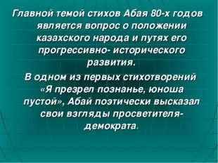 Главной темой стихов Абая 80-х годов является вопрос о положении казахского н
