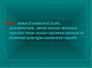 Абай - великий казахский поэт, просветитель, автор многих любимых народом пе