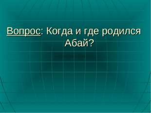 Вопрос: Когда и где родился Абай?