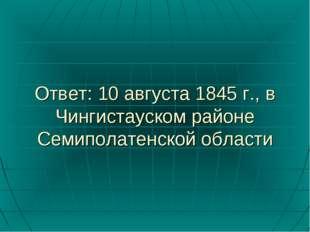 Ответ: 10 августа 1845 г., в Чингистауском районе Семиполатенской области