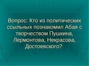 Вопрос: Кто из политических ссыльных познакомил Абая с творчеством Пушкина, Л
