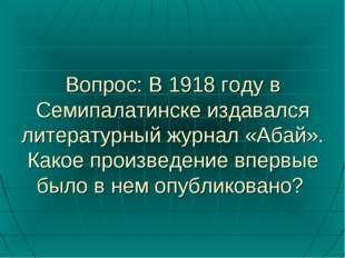 Вопрос: В 1918 году в Семипалатинске издавался литературный журнал «Абай». Ка