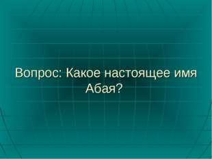 Вопрос: Какое настоящее имя Абая?