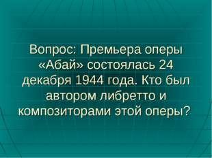 Вопрос: Премьера оперы «Абай» состоялась 24 декабря 1944 года. Кто был авторо