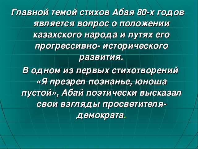 Главной темой стихов Абая 80-х годов является вопрос о положении казахского н...