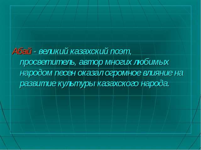 Абай - великий казахский поэт, просветитель, автор многих любимых народом пе...