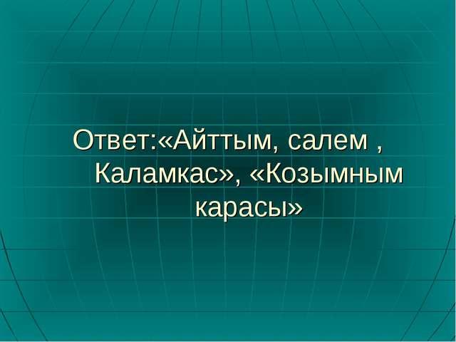 Ответ:«Айттым, салем , Каламкас», «Козымным карасы»