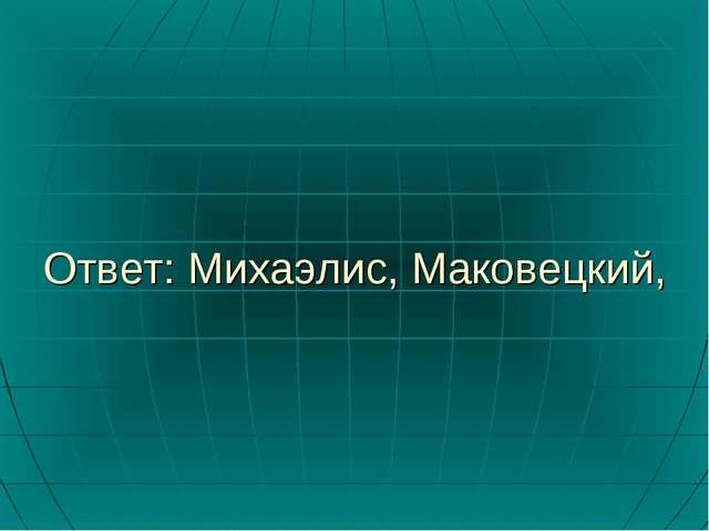 Ответ: Михаэлис, Маковецкий,