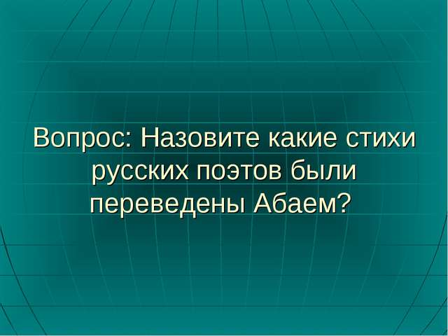 Вопрос: Назовите какие стихи русских поэтов были переведены Абаем?