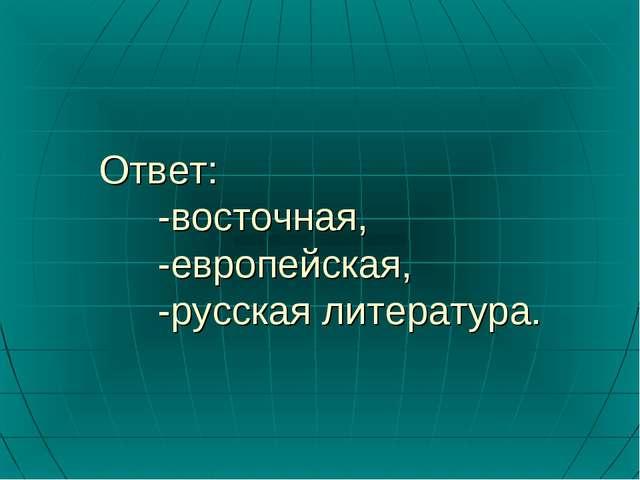 Ответ: -восточная, -европейская, -русская литература.